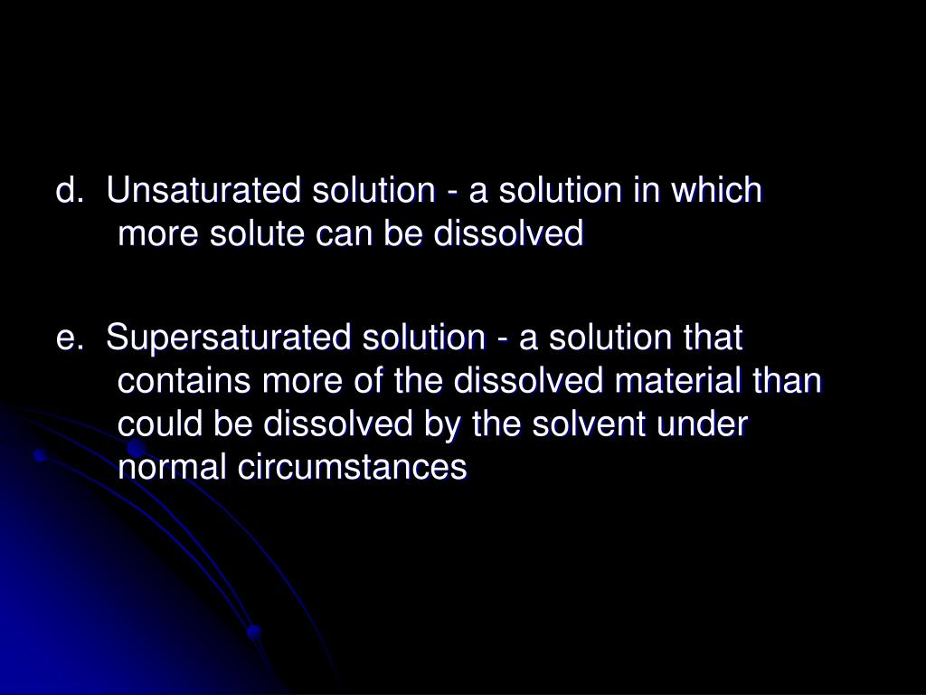 d.  Unsaturated solution - a solution in which more solute can be dissolved