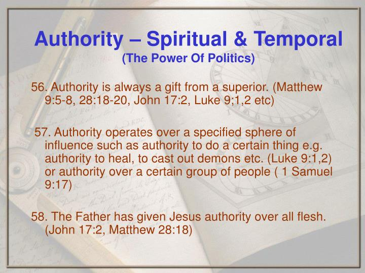 56. Authority is always a gift from a superior. (Matthew 9:5-8, 28:18-20, John 17:2, Luke 9;1,2 etc)