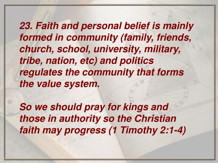 23. Faith and personal belief is mainly formed in community (family, friends, church, school, university, military, tribe, nation, etc) and politics regulates the community that forms the value system.
