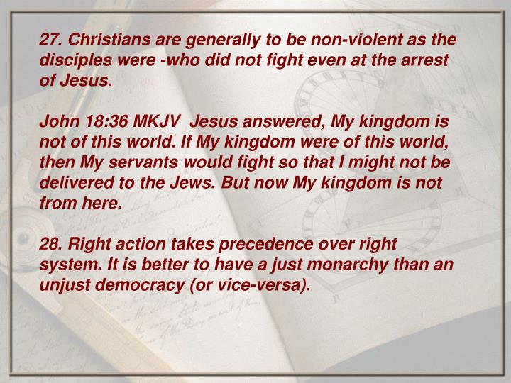 27. Christians are generally to be non-violent as the disciples were -who did not fight even at the arrest of Jesus.