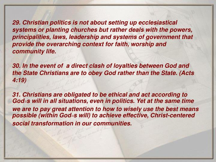 29. Christian politics is not about setting up ecclesiastical systems or planting churches but rather deals with the powers, principalities, laws, leadership and systems of government that provide the overarching context for faith, worship and community life.