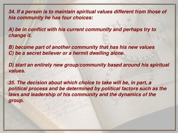34. If a person is to maintain spiritual values different from those of his community he has four choices: