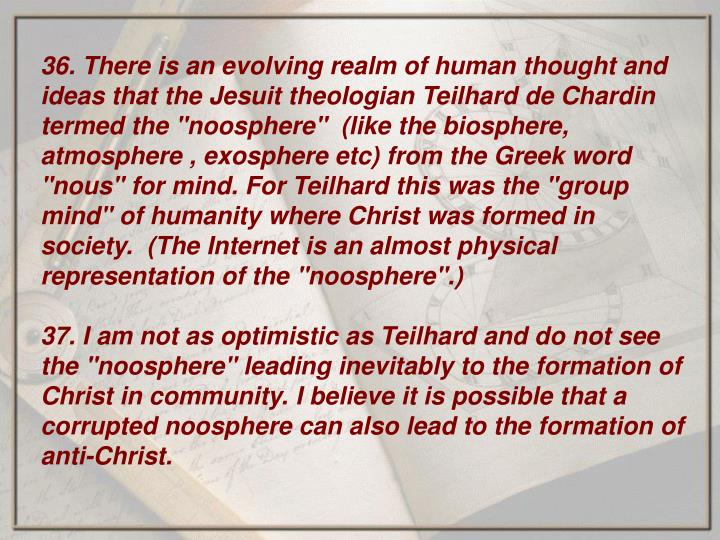 "36. There is an evolving realm of human thought and ideas that the Jesuit theologian Teilhard de Chardin termed the ""noosphere""  (like the biosphere, atmosphere , exosphere etc) from the Greek word ""nous"" for mind. For Teilhard this was the ""group mind"" of humanity where Christ was formed in society.  (The Internet is an almost physical representation of the ""noosphere"".)"