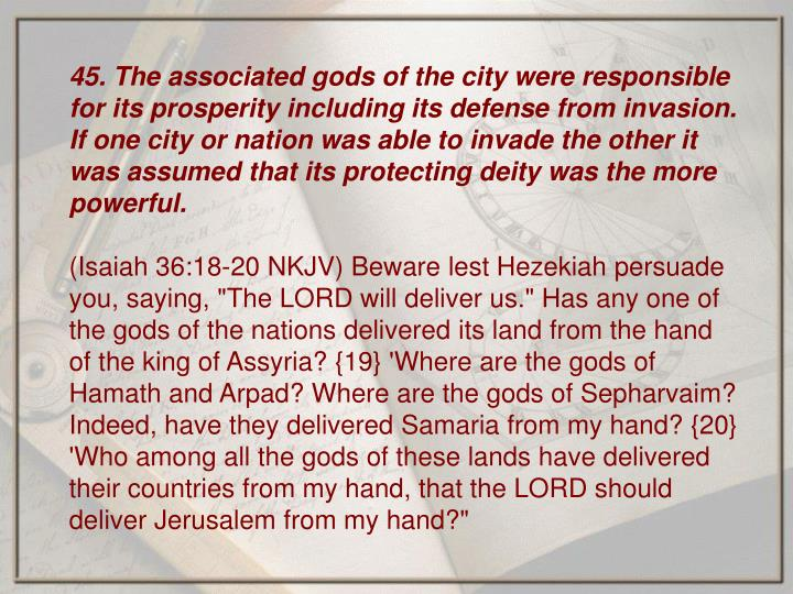 45. The associated gods of the city were responsible for its prosperity including its defense from invasion. If one city or nation was able to invade the other it was assumed that its protecting deity was the more powerful.