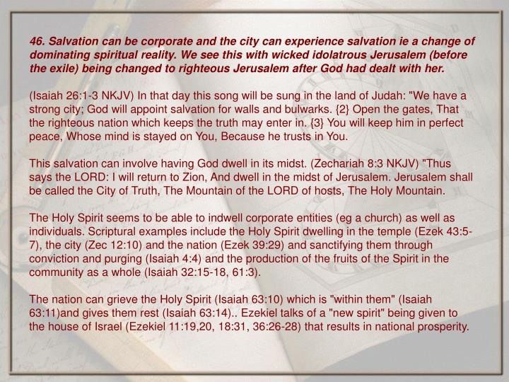 46. Salvation can be corporate and the city can experience salvation ie a change of dominating spiritual reality. We see this with wicked idolatrous Jerusalem (before the exile) being changed to righteous Jerusalem after God had dealt with her.