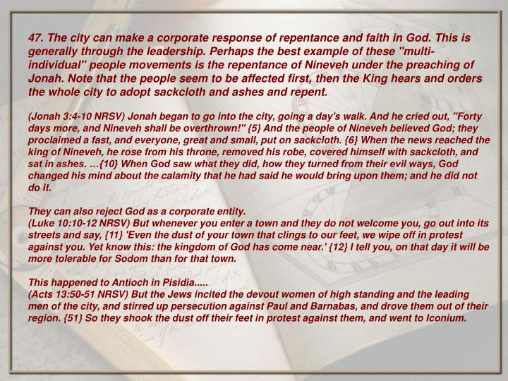 "47. The city can make a corporate response of repentance and faith in God. This is generally through the leadership. Perhaps the best example of these ""multi-individual"" people movements is the repentance of Nineveh under the preaching of Jonah. Note that the people seem to be affected first, then the King hears and orders the whole city to adopt sackcloth and ashes and repent."
