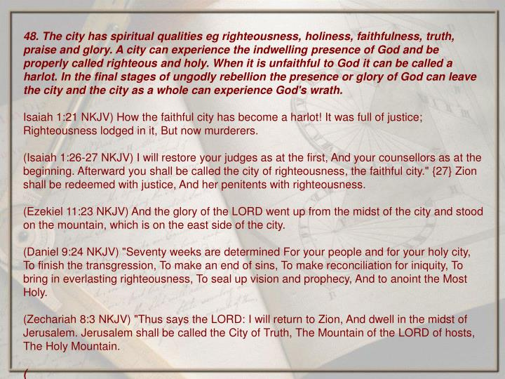 48. The city has spiritual qualities eg righteousness, holiness, faithfulness, truth, praise and glory. A city can experience the indwelling presence of God and be properly called righteous and holy. When it is unfaithful to God it can be called a harlot. In the final stages of ungodly rebellion the presence or glory of God can leave the city and the city as a whole can experience God's wrath.