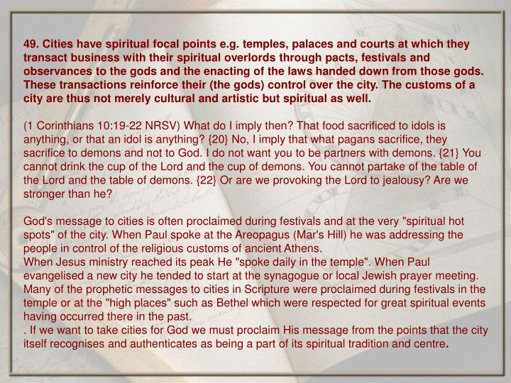 49. Cities have spiritual focal points e.g. temples, palaces and courts at which they transact business with their spiritual overlords through pacts, festivals and observances to the gods and the enacting of the laws handed down from those gods. These transactions reinforce their (the gods) control over the city. The customs of a city are thus not merely cultural and artistic but spiritual as well.