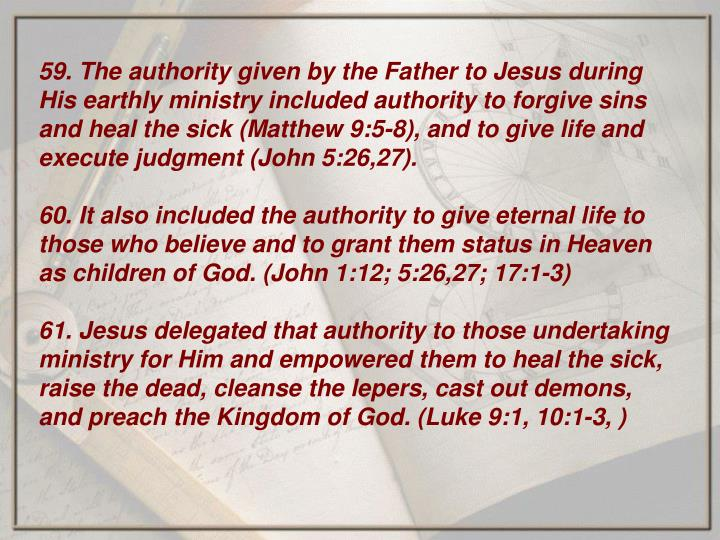 59. The authority given by the Father to Jesus during His earthly ministry included authority to forgive sins and heal the sick (Matthew 9:5-8), and to give life and execute judgment (John 5:26,27).