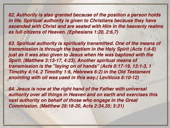 62. Authority is also granted because of the position a person holds in life. Spiritual authority is given to Christians because they have ascended with Christ and are seated with Him in the heavenly realms as full citizens of Heaven. (Ephesians 1:20, 2:6,7)