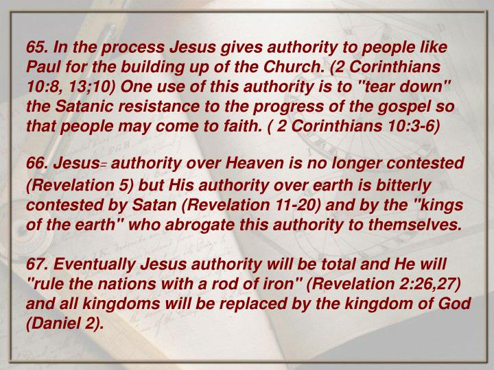 "65. In the process Jesus gives authority to people like Paul for the building up of the Church. (2 Corinthians 10:8, 13;10) One use of this authority is to ""tear down"" the Satanic resistance to the progress of the gospel so that people may come to faith. ( 2 Corinthians 10:3-6)"