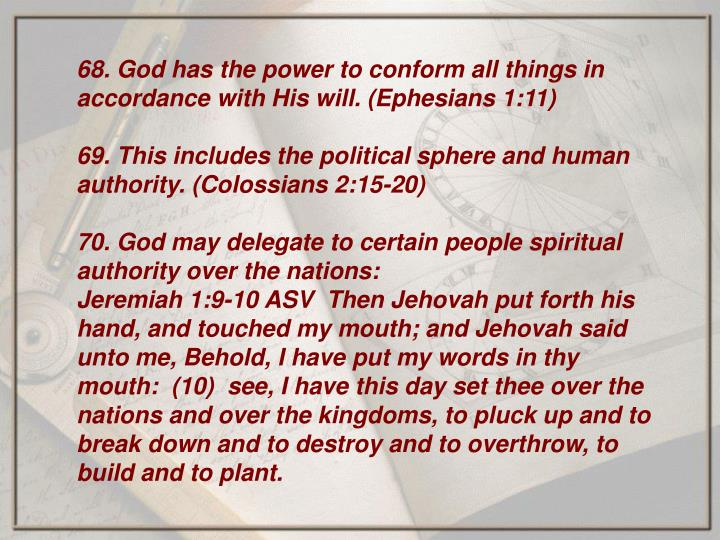 68. God has the power to conform all things in accordance with His will. (Ephesians 1:11)