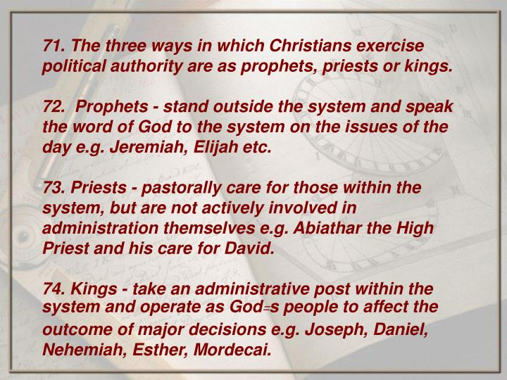 71. The three ways in which Christians exercise political authority are as prophets, priests or kings.