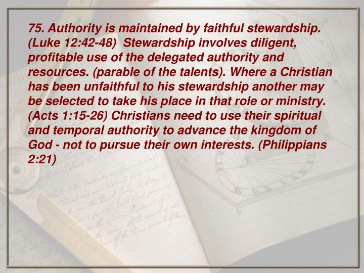 75. Authority is maintained by faithful stewardship. (Luke 12:42-48)  Stewardship involves diligent, profitable use of the delegated authority and resources. (parable of the talents). Where a Christian has been unfaithful to his stewardship another may be selected to take his place in that role or ministry. (Acts 1:15-26) Christians need to use their spiritual and temporal authority to advance the kingdom of God - not to pursue their own interests. (Philippians 2:21)