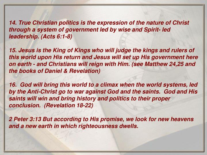 14. True Christian politics is the expression of the nature of Christ through a system of government led by wise and Spirit- led leadership. (Acts 6:1-8)