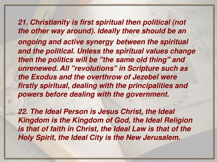 21. Christianity is first spiritual then political (not the other way around). Ideally there should be an ongoing and active synergy