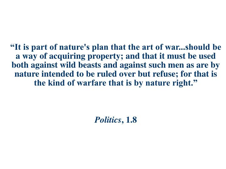 """It is part of nature's plan that the art of war...should be a way of acquiring property; and that it must be used both against wild beasts and against such men as are by nature intended to be ruled over but refuse; for that is the kind of warfare that is by nature right."""