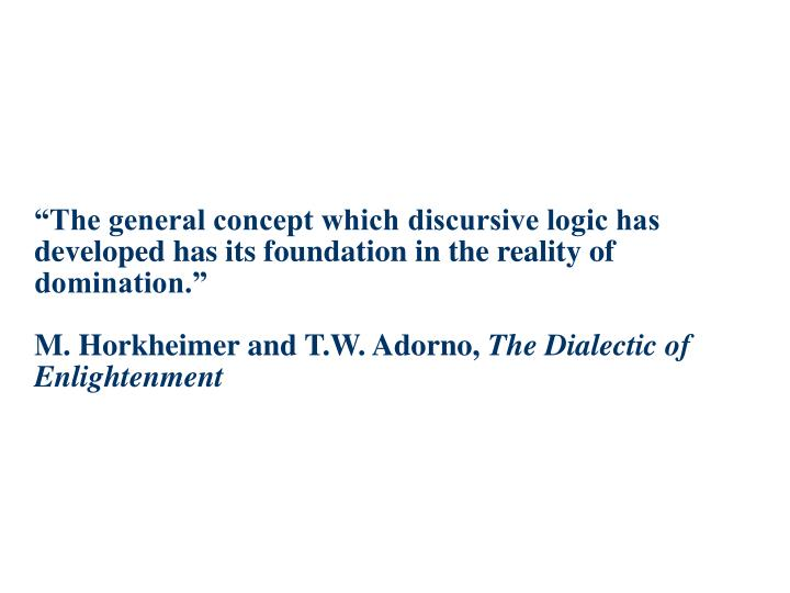 """The general concept which discursive logic has developed has its foundation in the reality of domination."""