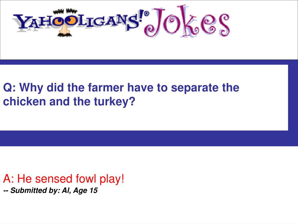Q: Why did the farmer have to separate the chicken and the turkey?