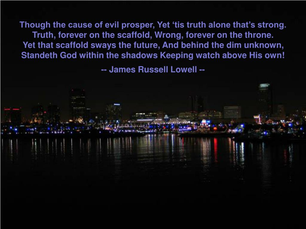 Though the cause of evil prosper, Yet 'tis truth alone that's strong.