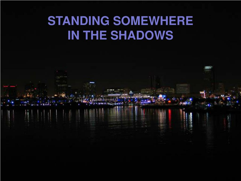 STANDING SOMEWHERE IN THE SHADOWS