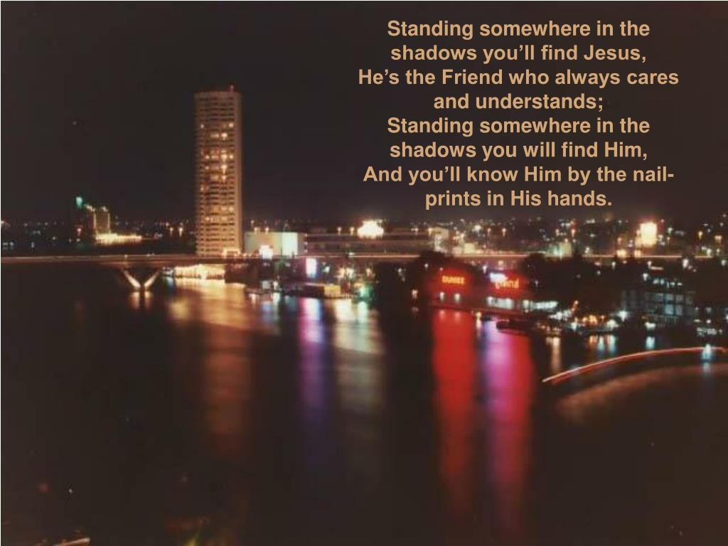 Standing somewhere in the shadows you'll find Jesus,
