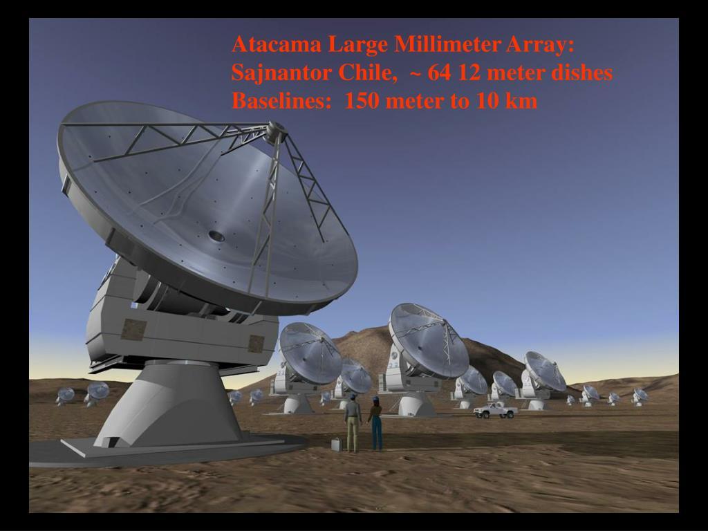 Atacama Large Millimeter Array:  Sajnantor Chile,  ~ 64 12 meter dishes Baselines:  150 meter to 10 km