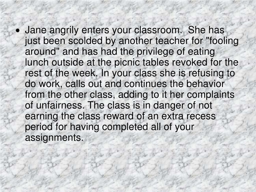 "Jane angrily enters your classroom.  She has just been scolded by another teacher for ""fooling around"" and has had the privilege of eating lunch outside at the picnic tables revoked for the rest of the week. In your class she is refusing to do work, calls out and continues the behavior from the other class, adding to it her complaints of unfairness. The class is in danger of not earning the class reward of an extra recess period for having completed all of your assignments."