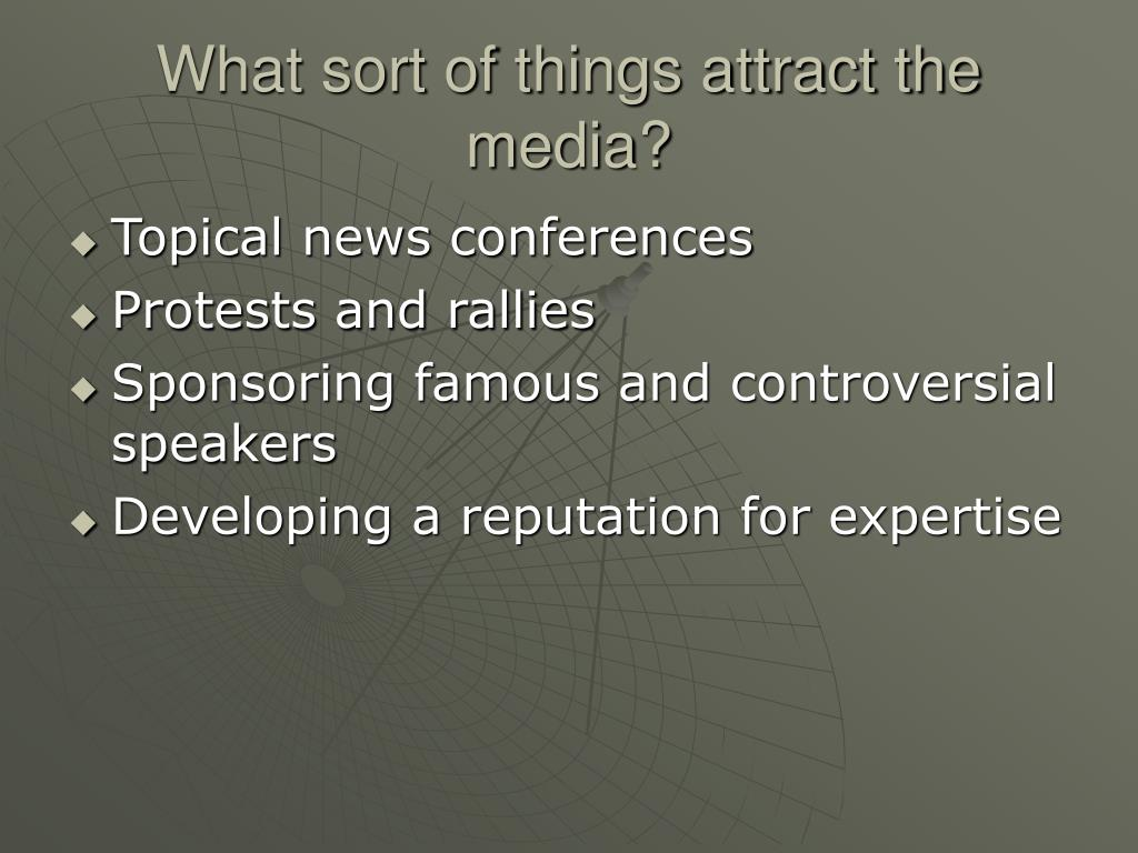 What sort of things attract the media?