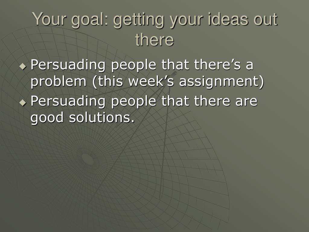 Your goal: getting your ideas out there