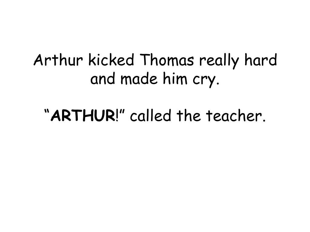Arthur kicked Thomas really hard and made him cry.