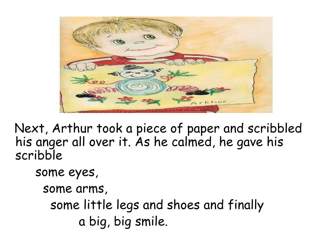 Next, Arthur took a piece of paper and scribbled his anger all over it. As he calmed, he gave his scribble