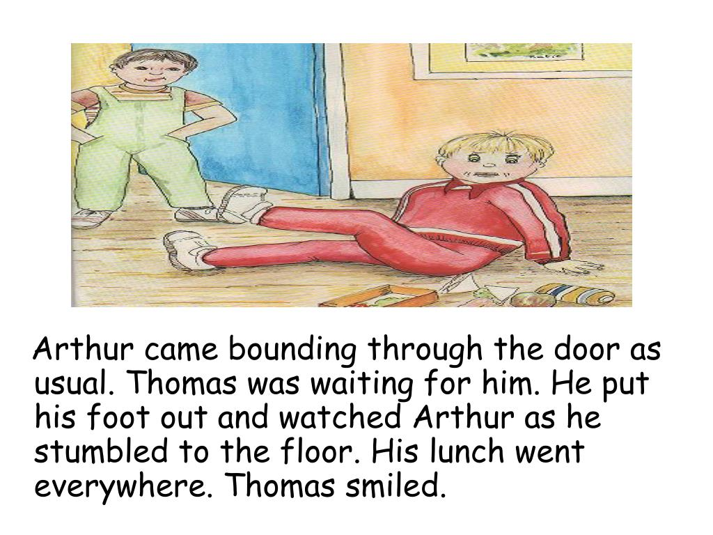 Arthur came bounding through the door as usual. Thomas was waiting for him. He put his foot out and watched Arthur as he stumbled to the floor. His lunch went everywhere. Thomas smiled.