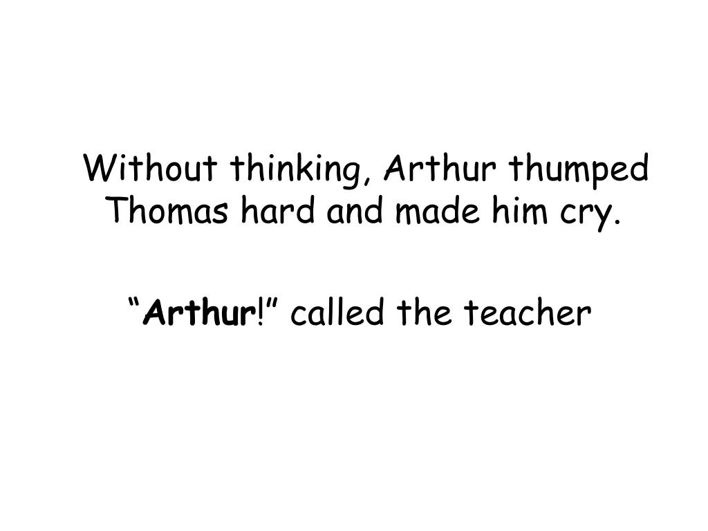 Without thinking, Arthur thumped Thomas hard and made him cry.