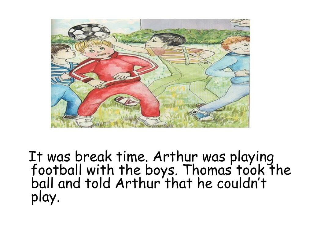 It was break time. Arthur was playing football with the boys. Thomas took the ball and told Arthur that he couldn't play.