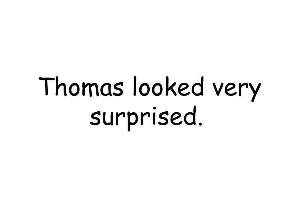 Thomas looked very surprised.