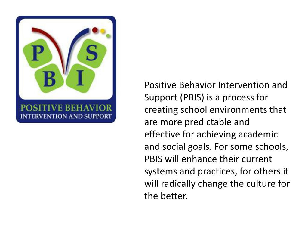 Positive Behavior Intervention and Support (PBIS) is a process for creating school environments that are more predictable and effectivefor achieving academic and social goals. For some schools, PBIS will enhance their current systems and practices, for others it will radically change the culture for the better.