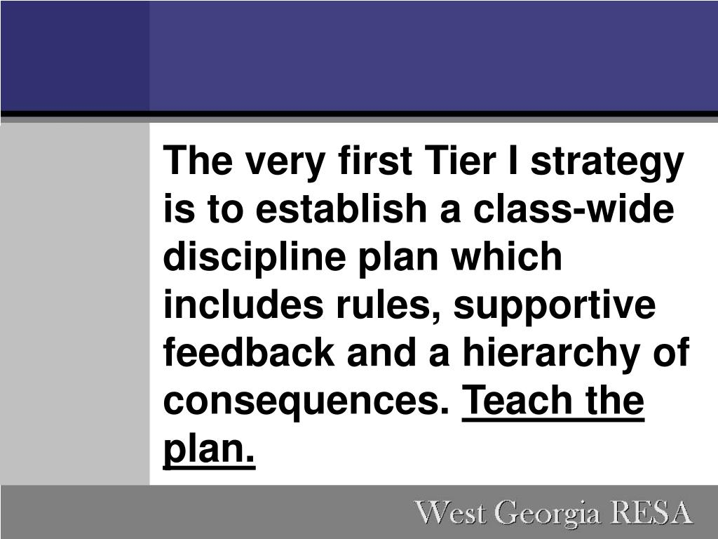 The very first Tier I strategy is to establish a class-wide discipline plan which includes rules, supportive feedback and a hierarchy of consequences.