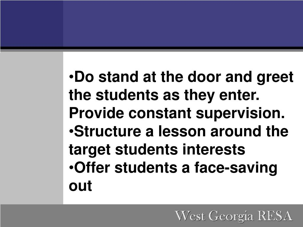 Do stand at the door and greet the students as they enter. Provide constant supervision.
