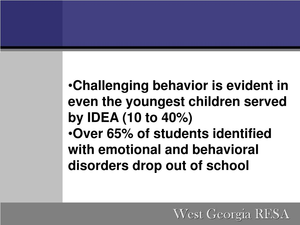 Challenging behavior is evident in even the youngest children served by IDEA (10 to 40%)