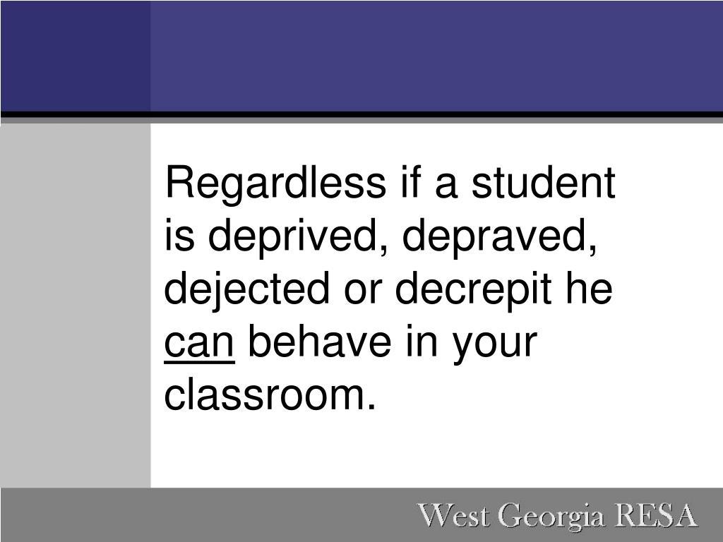 Regardless if a student is deprived, depraved, dejected or decrepit he