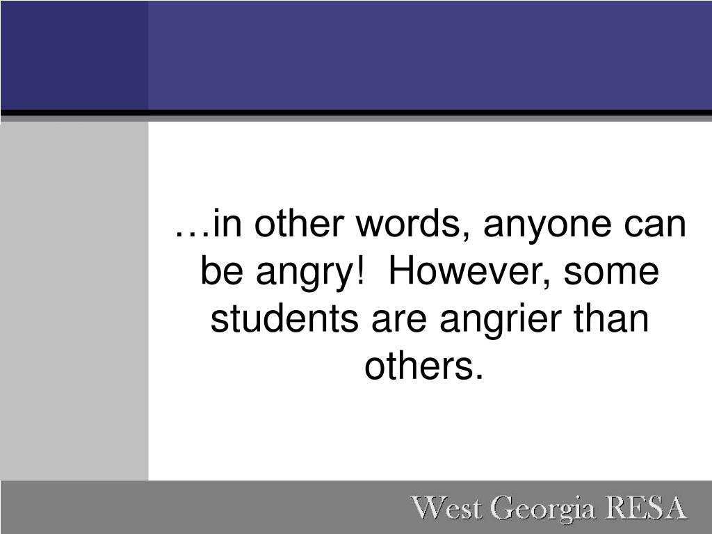 …in other words, anyone can be angry! However, some students are angrier than others.
