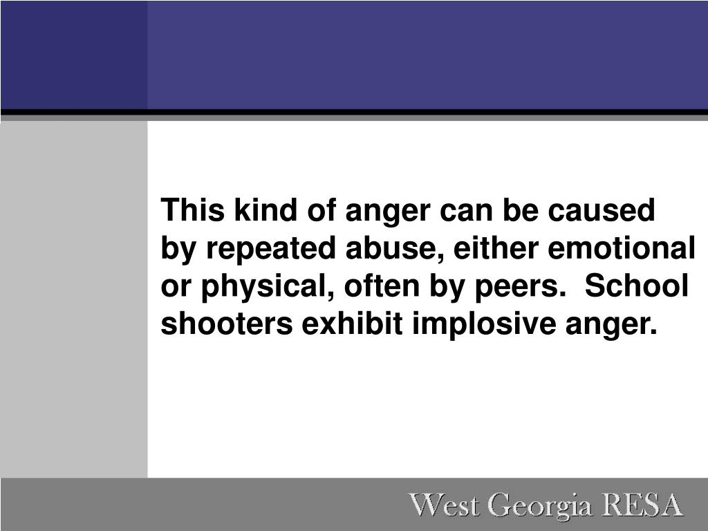 This kind of anger can be caused by repeated abuse, either emotional or physical, often by peers. School shooters exhibit implosive anger.