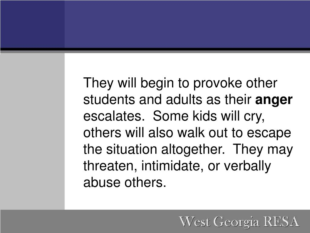 They will begin to provoke other students and adults as their