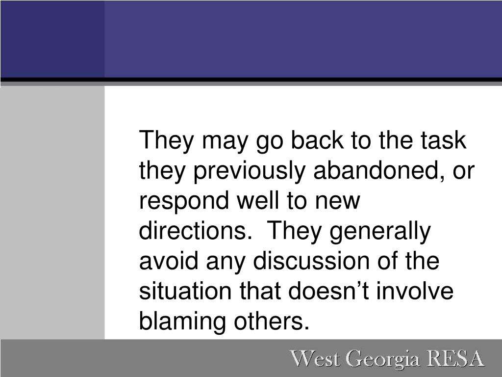 They may go back to the task they previously abandoned, or respond well to new directions. They generally avoid any discussion of the situation that doesn't involve blaming others.