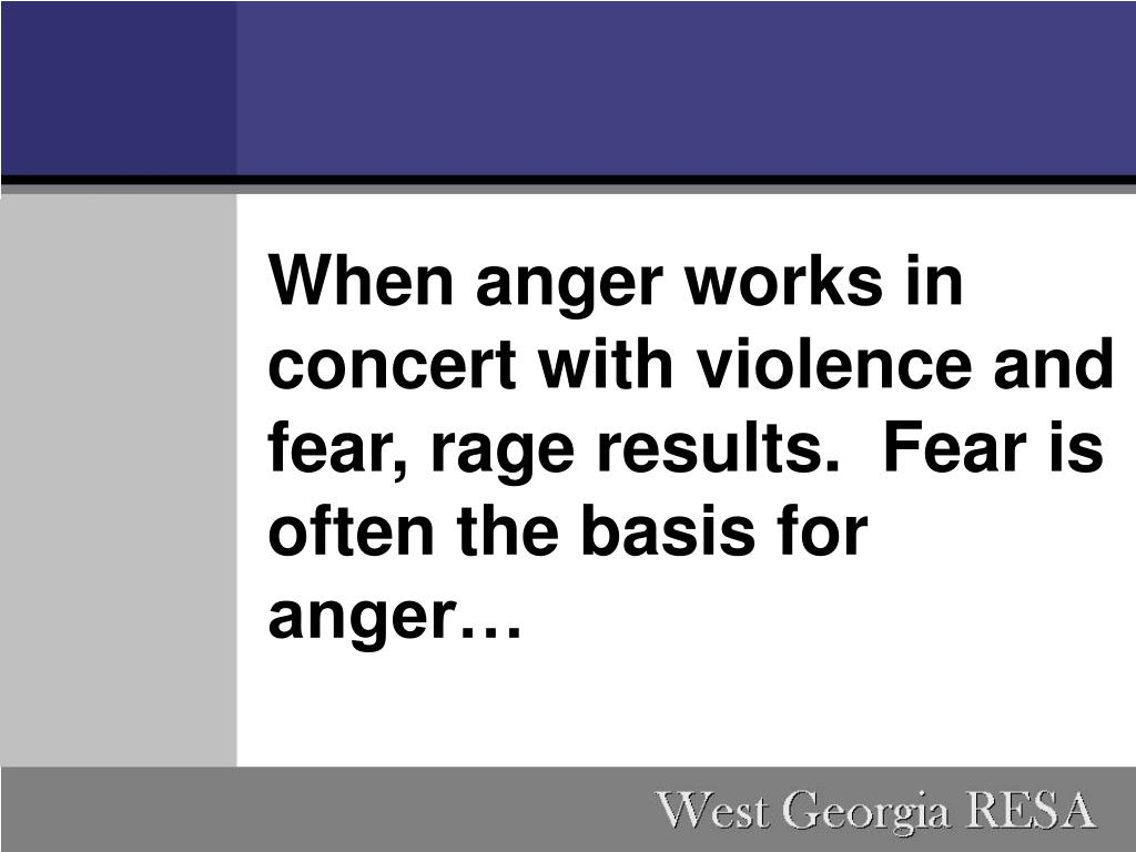 When anger works in concert with violence and fear, rage results. Fear is often the basis for anger…