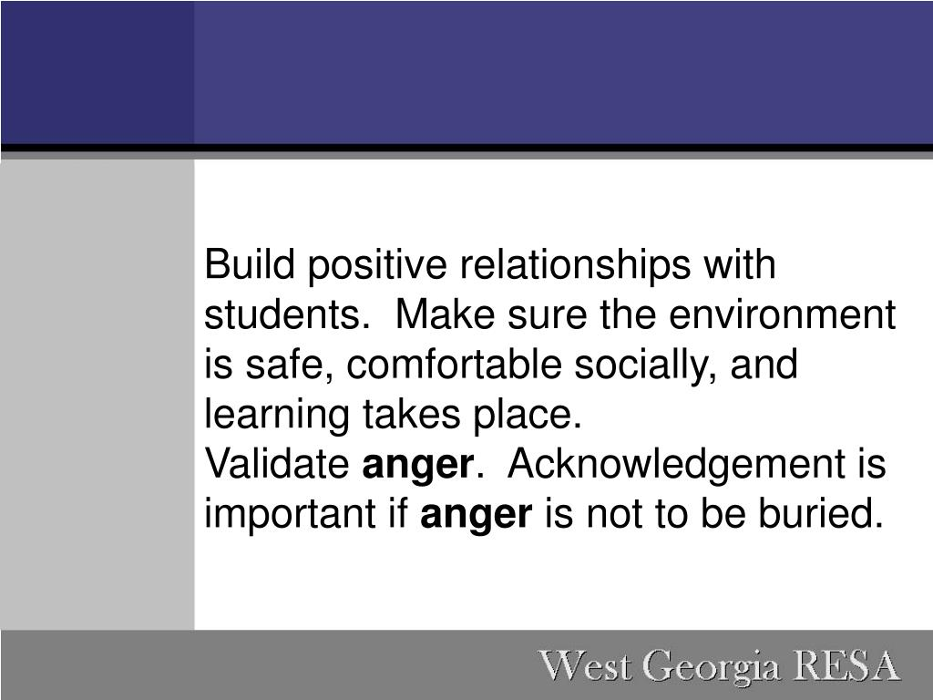 Build positive relationships with students. Make sure the environment is safe, comfortable socially, and learning takes place.