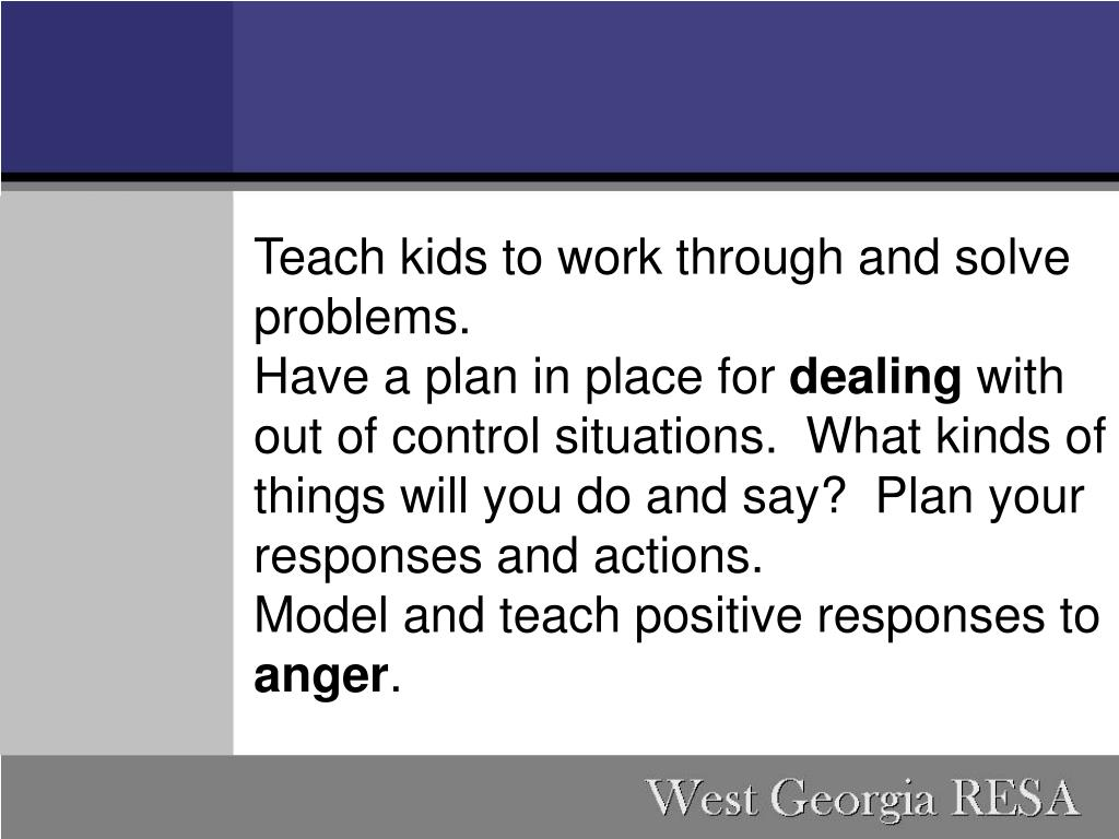 Teach kids to work through and solve problems.