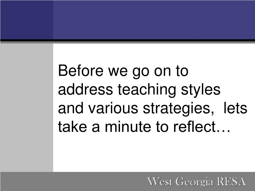 Before we go on to address teaching styles and various strategies,  lets take a minute to reflect…