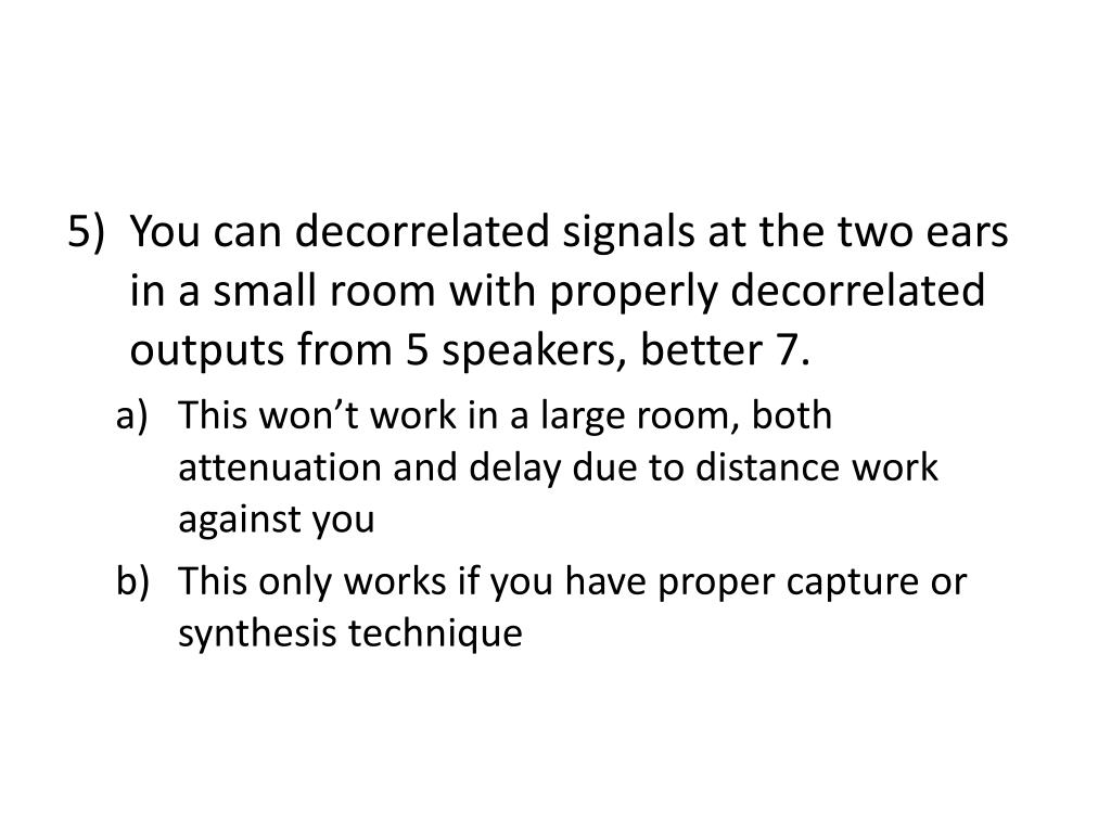 You can decorrelated signals at the two ears in a small room with properly decorrelated outputs from 5 speakers, better 7.